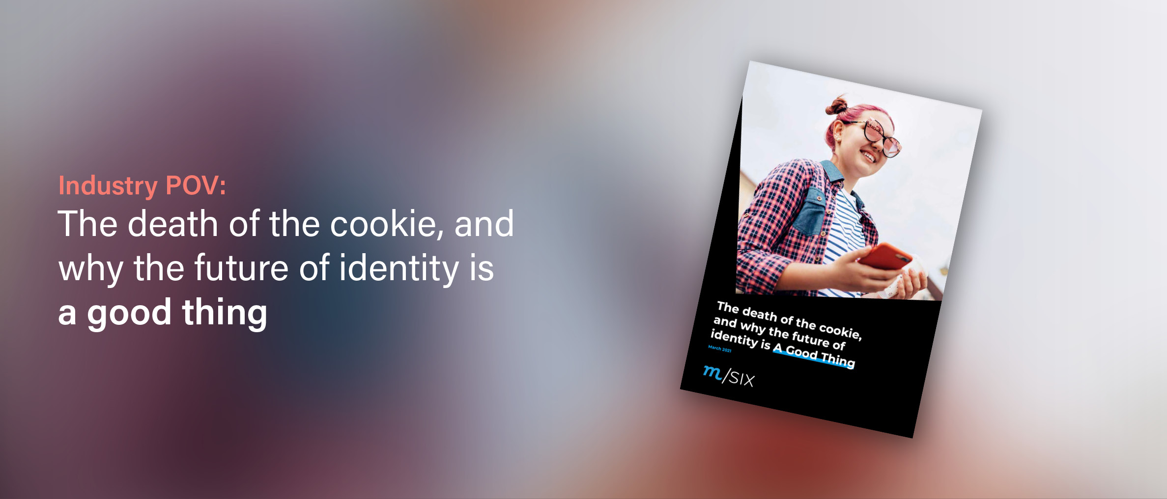 m/SIX: The Death Of The Cookie, And Why The Future Of Identity Is A Good Thing